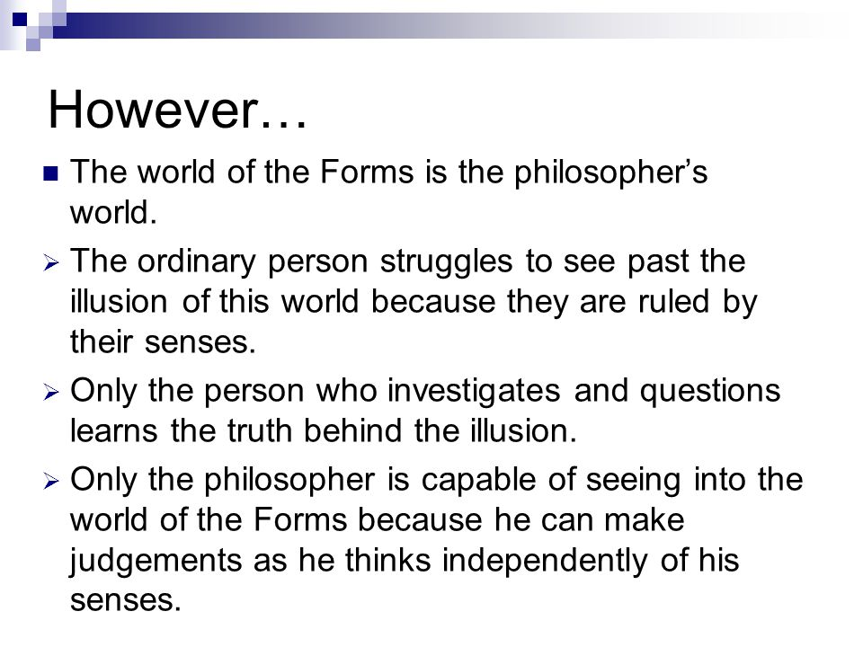 However… The world of the Forms is the philosophers world. The ordinary person struggles to see past the illusion of this world because they are ruled