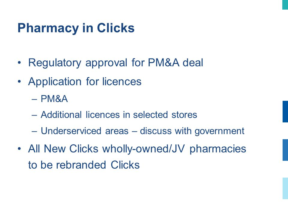 Pharmacy in Clicks Regulatory approval for PM&A deal Application for licences –PM&A –Additional licences in selected stores –Underserviced areas – discuss with government All New Clicks wholly-owned/JV pharmacies to be rebranded Clicks