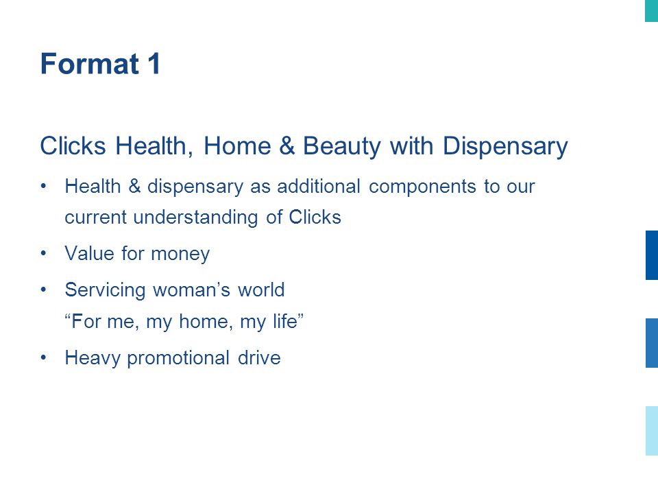 Format 1 Clicks Health, Home & Beauty with Dispensary Health & dispensary as additional components to our current understanding of Clicks Value for money Servicing womans world For me, my home, my life Heavy promotional drive