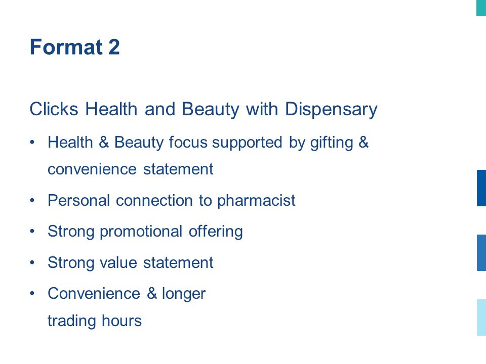 Format 2 Clicks Health and Beauty with Dispensary Health & Beauty focus supported by gifting & convenience statement Personal connection to pharmacist Strong promotional offering Strong value statement Convenience & longer trading hours