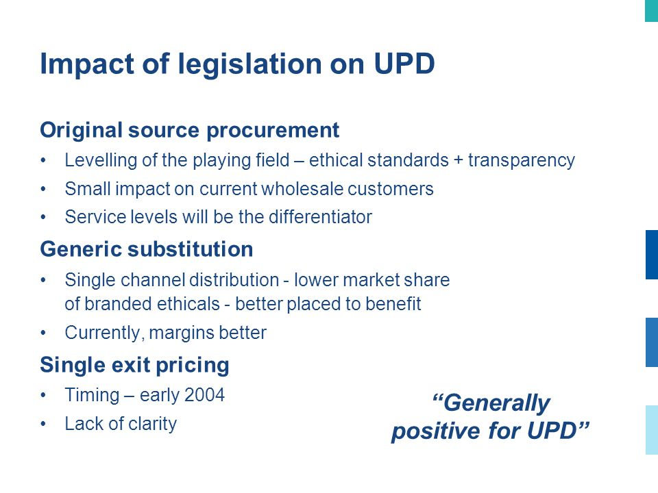 Impact of legislation on UPD Original source procurement Levelling of the playing field – ethical standards + transparency Small impact on current wholesale customers Service levels will be the differentiator Generic substitution Single channel distribution - lower market share of branded ethicals - better placed to benefit Currently, margins better Single exit pricing Timing – early 2004 Lack of clarity Generally positive for UPD