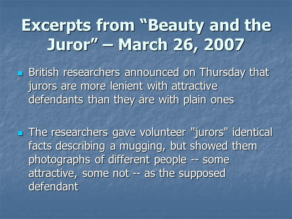 Excerpts from Beauty and the Juror – March 26, 2007 British researchers announced on Thursday that jurors are more lenient with attractive defendants than they are with plain ones British researchers announced on Thursday that jurors are more lenient with attractive defendants than they are with plain ones The researchers gave volunteer jurors identical facts describing a mugging, but showed them photographs of different people -- some attractive, some not -- as the supposed defendant The researchers gave volunteer jurors identical facts describing a mugging, but showed them photographs of different people -- some attractive, some not -- as the supposed defendant