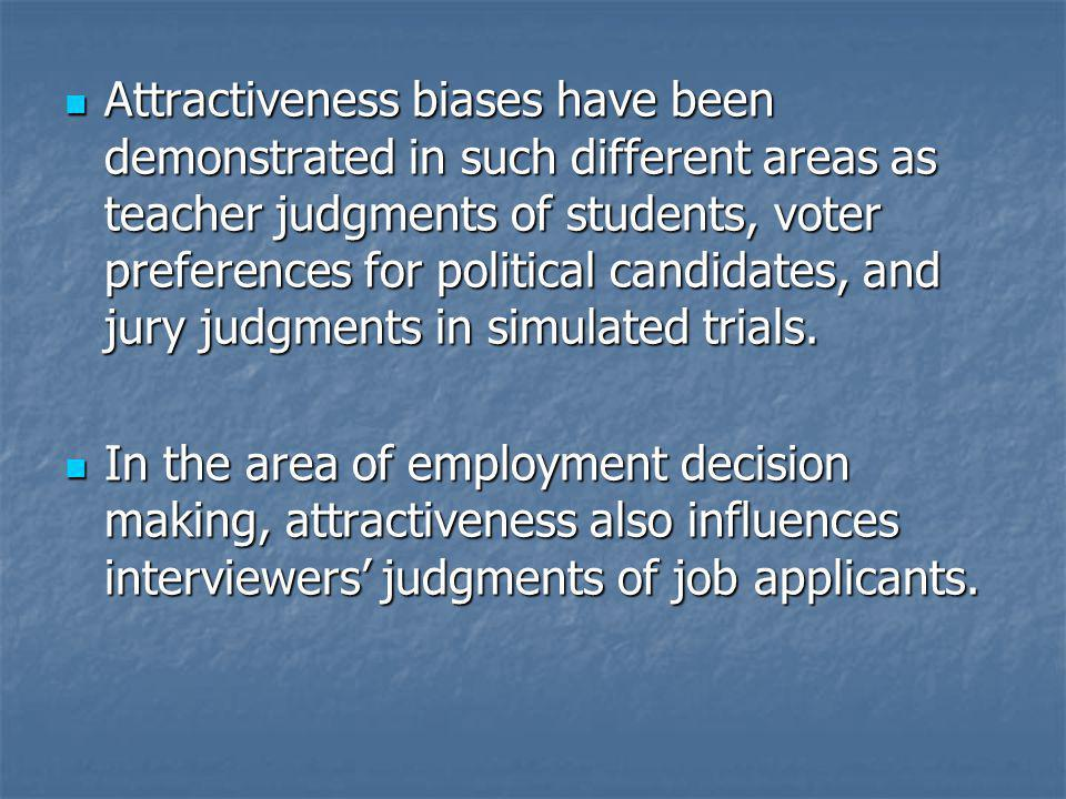 Attractiveness biases have been demonstrated in such different areas as teacher judgments of students, voter preferences for political candidates, and jury judgments in simulated trials.