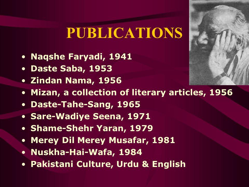 PUBLICATIONS Naqshe Faryadi, 1941 Daste Saba, 1953 Zindan Nama, 1956 Mizan, a collection of literary articles, 1956 Daste-Tahe-Sang, 1965 Sare-Wadiye Seena, 1971 Shame-Shehr Yaran, 1979 Merey Dil Merey Musafar, 1981 Nuskha-Hai-Wafa, 1984 Pakistani Culture, Urdu & English