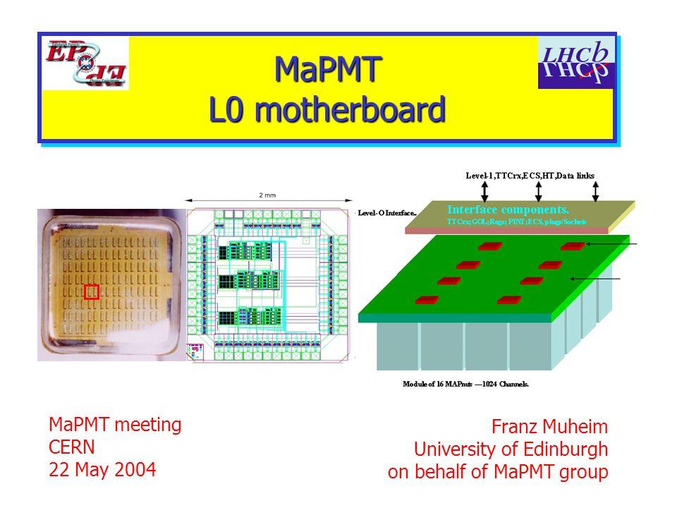 MaPMT L0 motherboard MaPMT meeting CERN 22 May 2004 Franz Muheim University of Edinburgh on behalf of MaPMT group