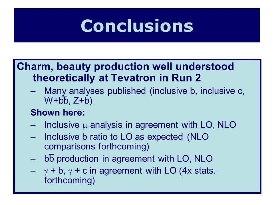 Charm, beauty production well understood theoretically at Tevatron in Run 2 –Many analyses published (inclusive b, inclusive c, W+bb, Z+b) Shown here: –Inclusive analysis in agreement with LO, NLO –Inclusive b ratio to LO as expected (NLO comparisons forthcoming) –bb production in agreement with LO, NLO – + b, + c in agreement with LO (4x stats.