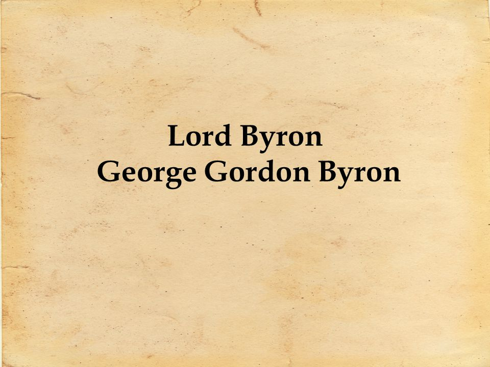 George Gordon Byron 1788-1824 George Gordon Byron simply known as Lord Byron Leading figure in Romanticism Born with a club-foot which caused him much humiliation Inherited his great- uncles title at the age of 10