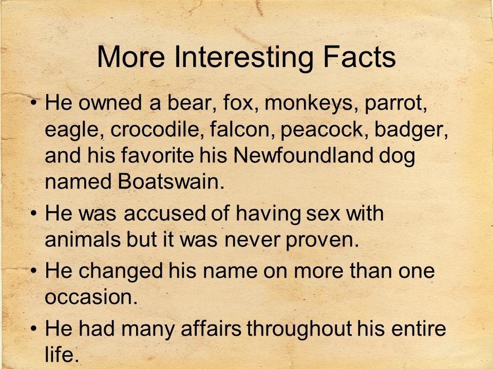 More Interesting Facts He owned a bear, fox, monkeys, parrot, eagle, crocodile, falcon, peacock, badger, and his favorite his Newfoundland dog named B