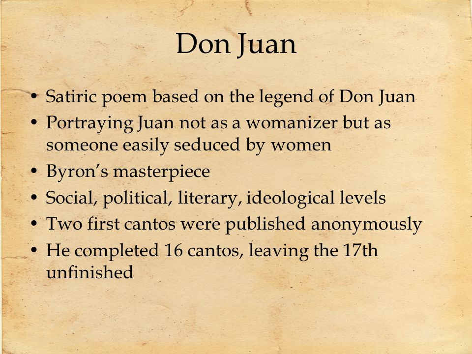 Don Juan Satiric poem based on the legend of Don Juan Portraying Juan not as a womanizer but as someone easily seduced by women Byrons masterpiece Soc