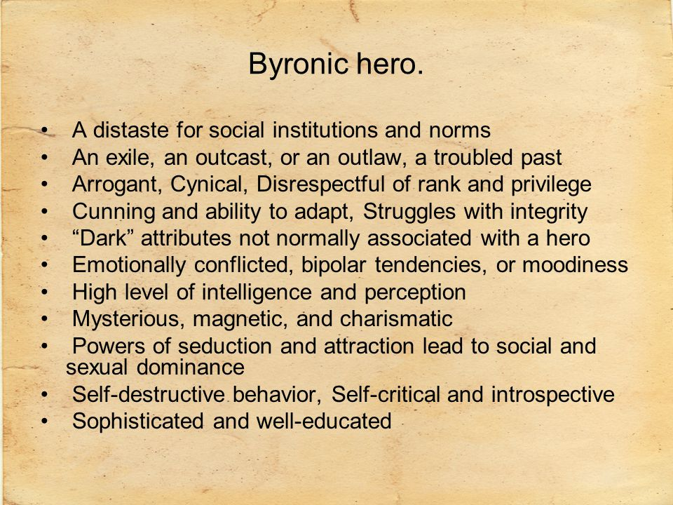 Byronic hero. A distaste for social institutions and norms An exile, an outcast, or an outlaw, a troubled past Arrogant, Cynical, Disrespectful of ran