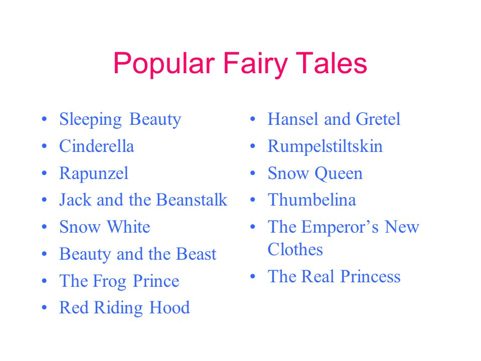 Popular Fairy Tales Sleeping Beauty Cinderella Rapunzel Jack and the Beanstalk Snow White Beauty and the Beast The Frog Prince Red Riding Hood Hansel and Gretel Rumpelstiltskin Snow Queen Thumbelina The Emperors New Clothes The Real Princess