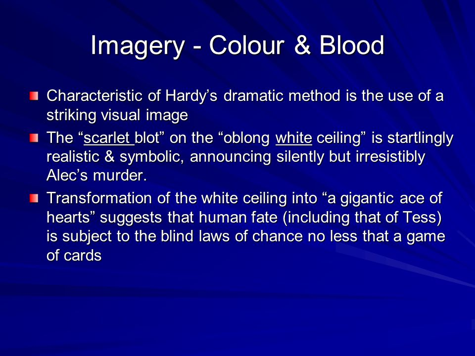 Imagery - Colour & Blood Characteristic of Hardys dramatic method is the use of a striking visual image The scarlet blot on the oblong white ceiling is startlingly realistic & symbolic, announcing silently but irresistibly Alecs murder.