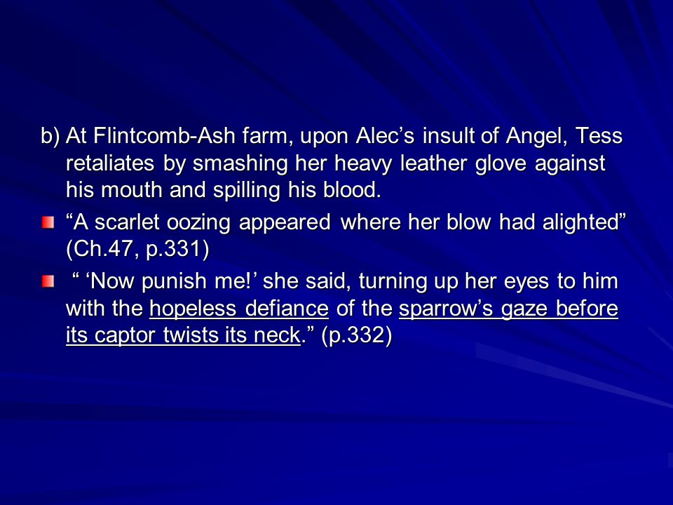 b)At Flintcomb-Ash farm, upon Alecs insult of Angel, Tess retaliates by smashing her heavy leather glove against his mouth and spilling his blood.