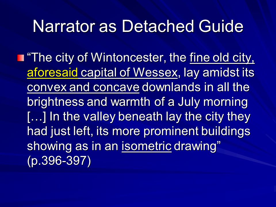 Narrator as Detached Guide The city of Wintoncester, the fine old city, aforesaid capital of Wessex, lay amidst its convex and concave downlands in all the brightness and warmth of a July morning […] In the valley beneath lay the city they had just left, its more prominent buildings showing as in an isometric drawing (p.396-397)