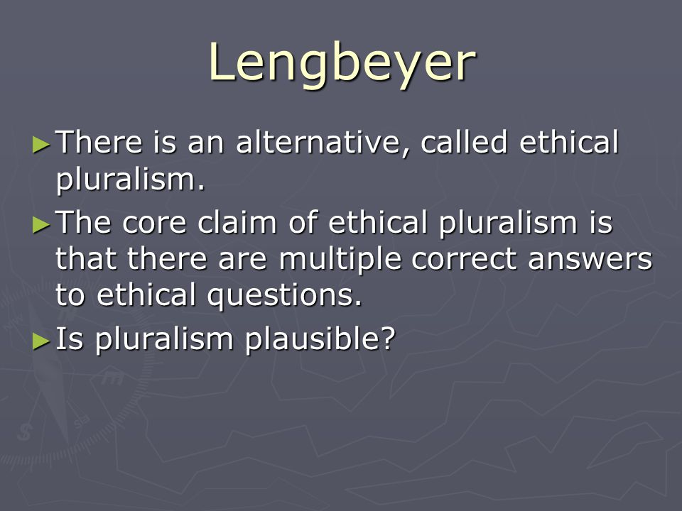 Lengbeyer There is an alternative, called ethical pluralism. There is an alternative, called ethical pluralism. The core claim of ethical pluralism is