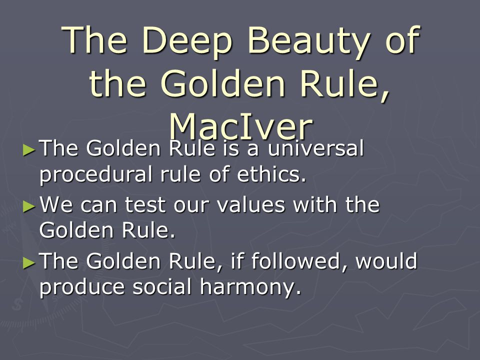 The Deep Beauty of the Golden Rule, MacIver The Golden Rule is a universal procedural rule of ethics. The Golden Rule is a universal procedural rule o