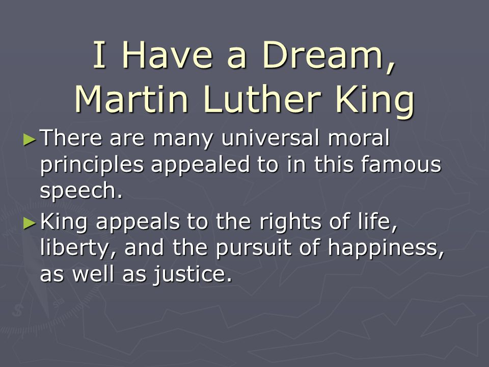 I Have a Dream, Martin Luther King There are many universal moral principles appealed to in this famous speech. There are many universal moral princip