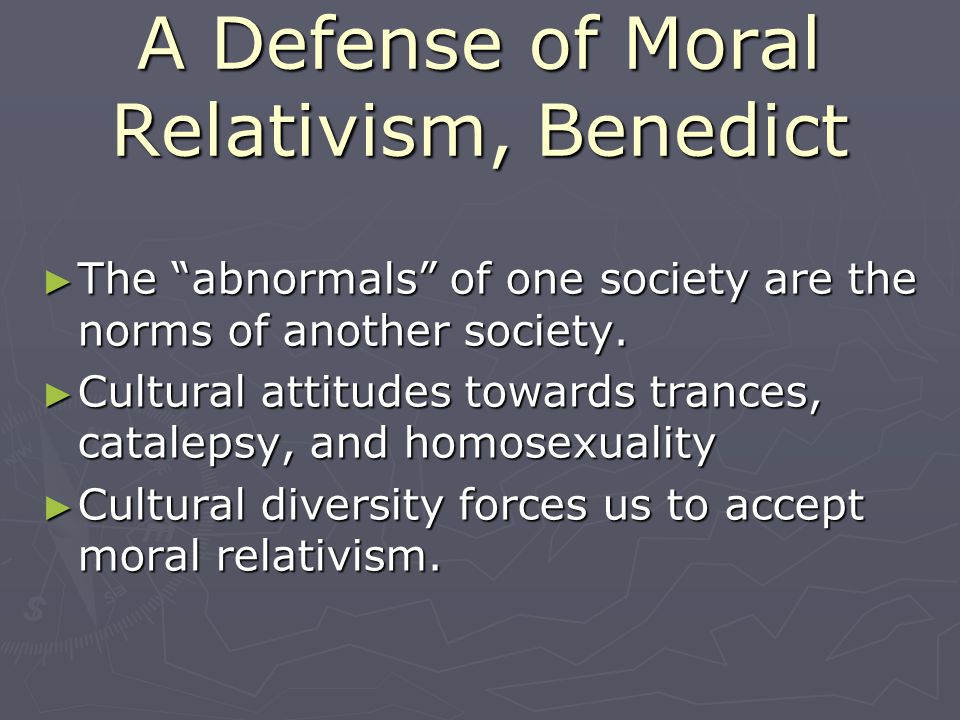 A Defense of Moral Relativism, Benedict The abnormals of one society are the norms of another society. The abnormals of one society are the norms of a