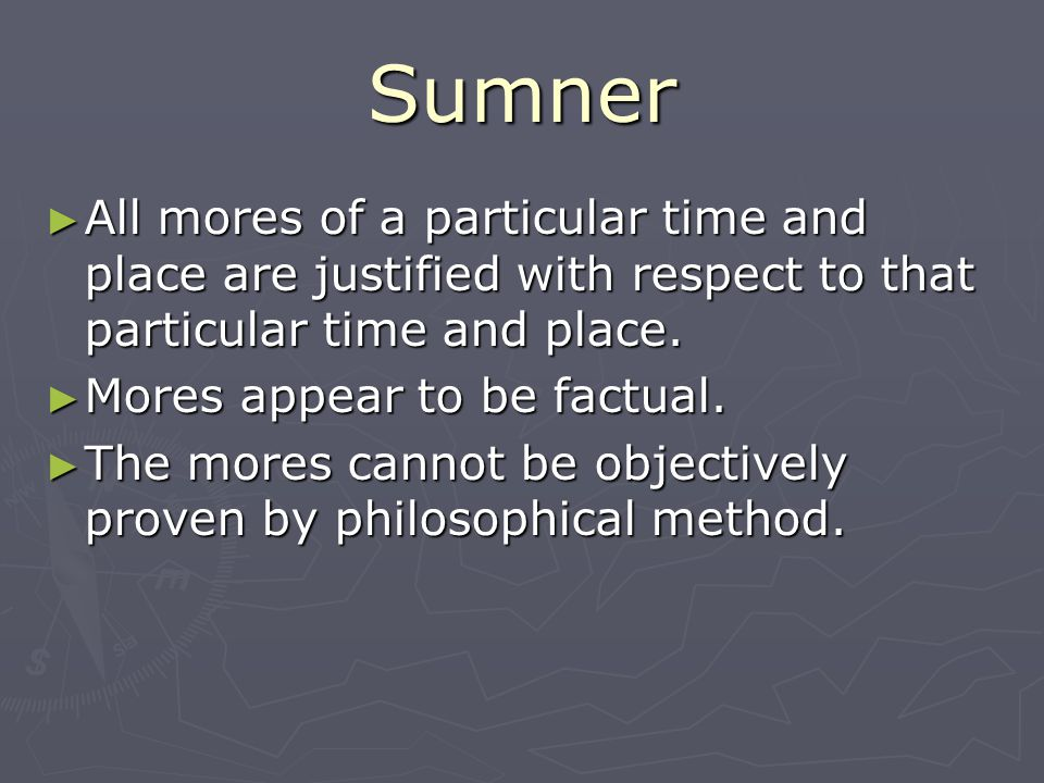 Sumner All mores of a particular time and place are justified with respect to that particular time and place. All mores of a particular time and place