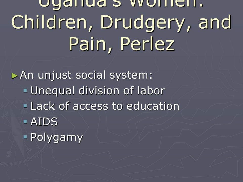 Ugandas Women: Children, Drudgery, and Pain, Perlez An unjust social system: An unjust social system: Unequal division of labor Unequal division of la