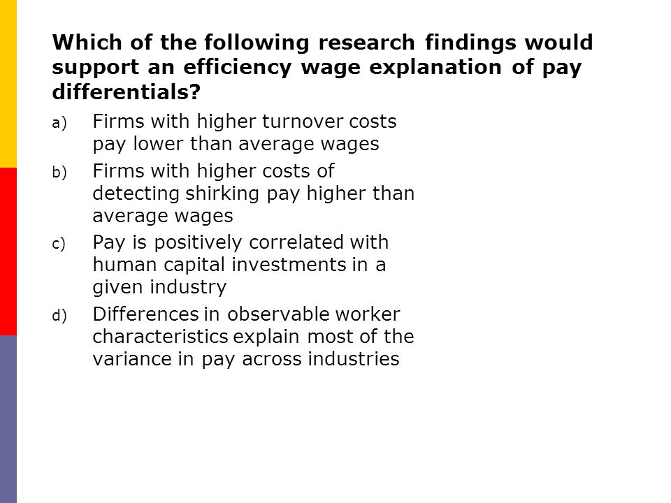 Which of the following research findings would support an efficiency wage explanation of pay differentials? a) Firms with higher turnover costs pay lo