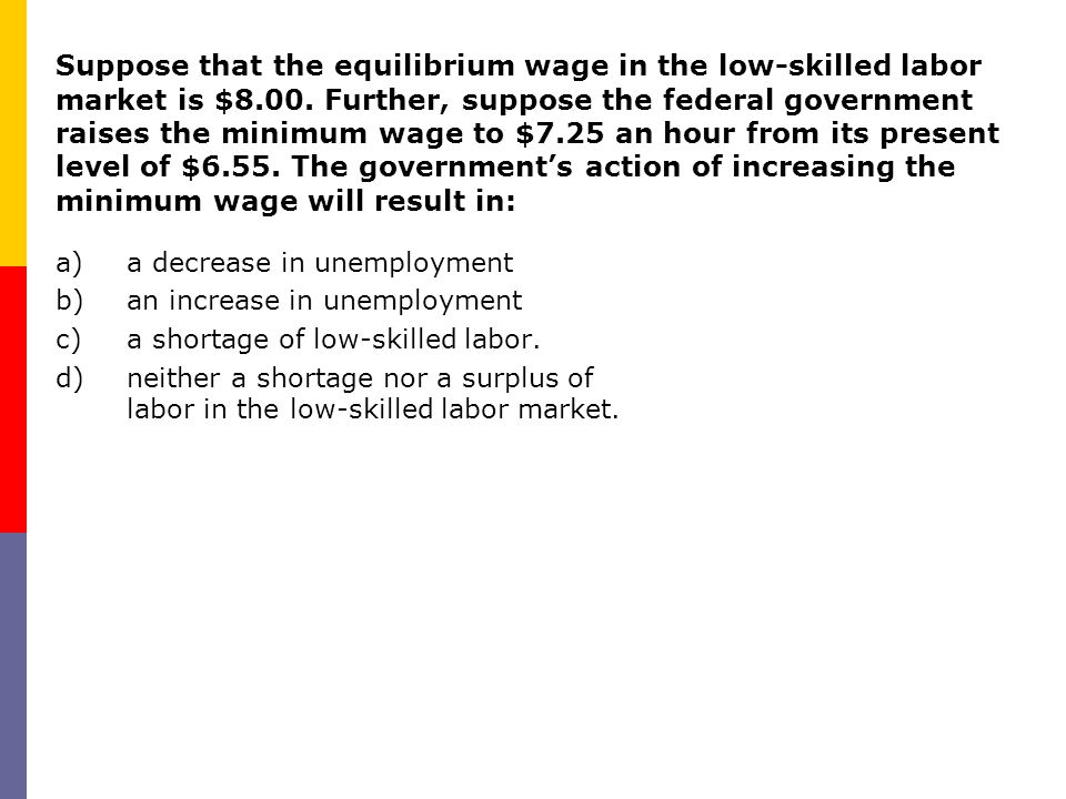 Suppose that the equilibrium wage in the low-skilled labor market is $8.00. Further, suppose the federal government raises the minimum wage to $7.25 a