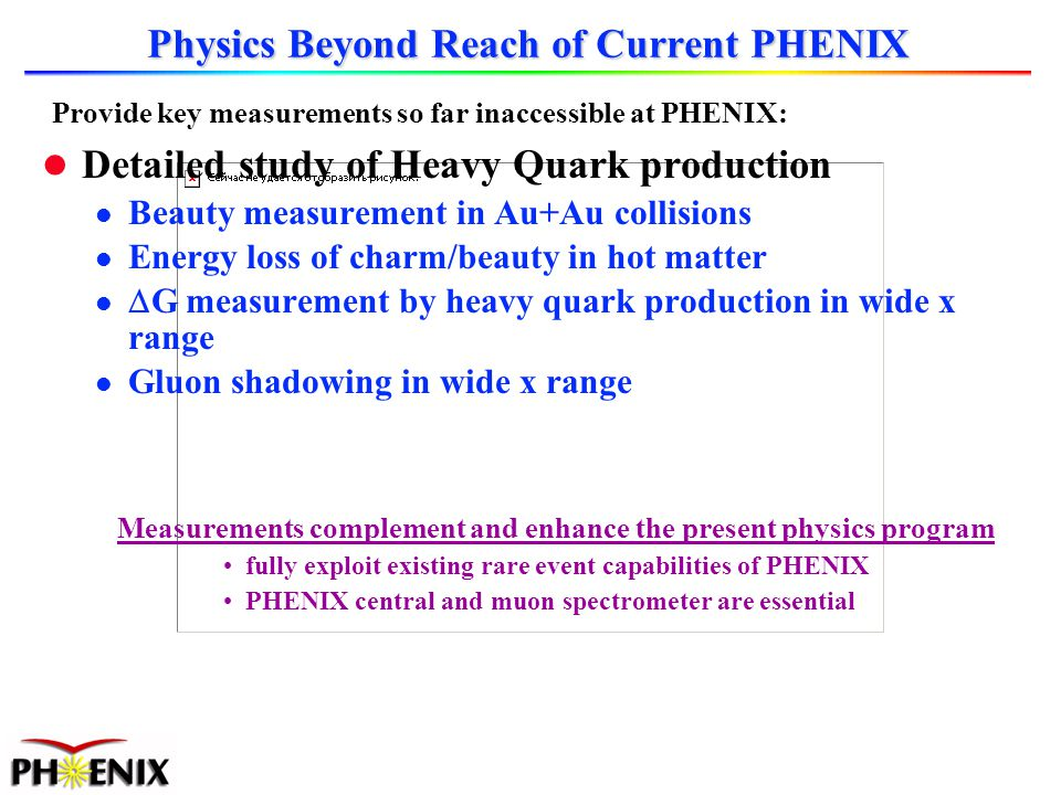 Physics Beyond Reach of Current PHENIX l Detailed study of Heavy Quark production l Beauty measurement in Au+Au collisions l Energy loss of charm/beauty in hot matter G measurement by heavy quark production in wide x range l Gluon shadowing in wide x range Measurements complement and enhance the present physics program fully exploit existing rare event capabilities of PHENIX PHENIX central and muon spectrometer are essential Provide key measurements so far inaccessible at PHENIX: