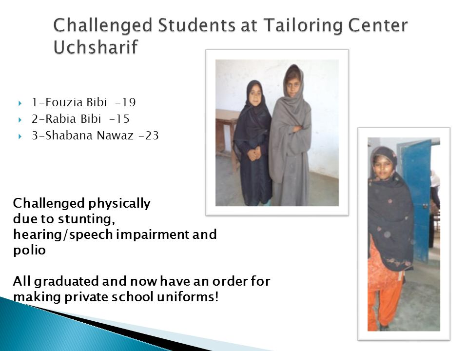 1-Fouzia Bibi -19 2-Rabia Bibi -15 3-Shabana Nawaz -23 Challenged physically due to stunting, hearing/speech impairment and polio All graduated and now have an order for making private school uniforms!