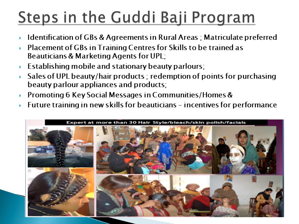 Identification of GBs & Agreements in Rural Areas ; Matriculate preferred Placement of GBs in Training Centres for Skills to be trained as Beauticians & Marketing Agents for UPL; Establishing mobile and stationary beauty parlours; Sales of UPL beauty/hair products ; redemption of points for purchasing beauty parlour appliances and products; Promoting 6 Key Social Messages in Communities/Homes & Future training in new skills for beauticians – incentives for performance