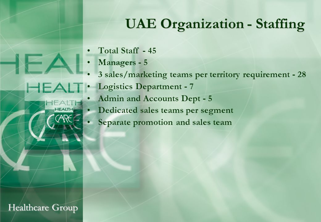 Healthcare Group UAE Organization - Staffing Total Staff - 45 Managers - 5 3 sales/marketing teams per territory requirement - 28 Logistics Department - 7 Admin and Accounts Dept - 5 Dedicated sales teams per segment Separate promotion and sales team