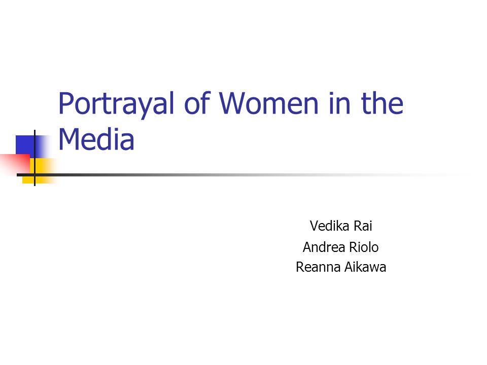 Portrayal of Women in the Media Vedika Rai Andrea Riolo Reanna Aikawa