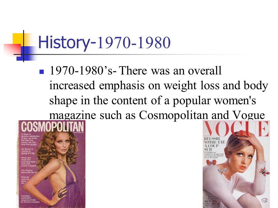 History- 1970-1980 1970-1980s- There was an overall increased emphasis on weight loss and body shape in the content of a popular women's magazine such