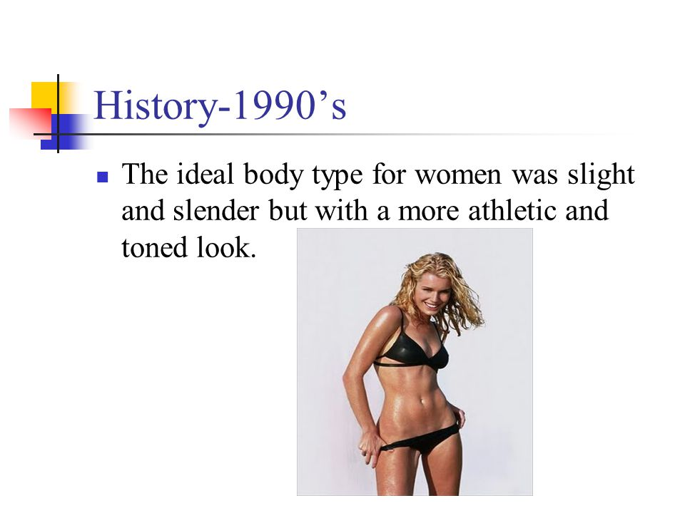 History-1990s The ideal body type for women was slight and slender but with a more athletic and toned look.
