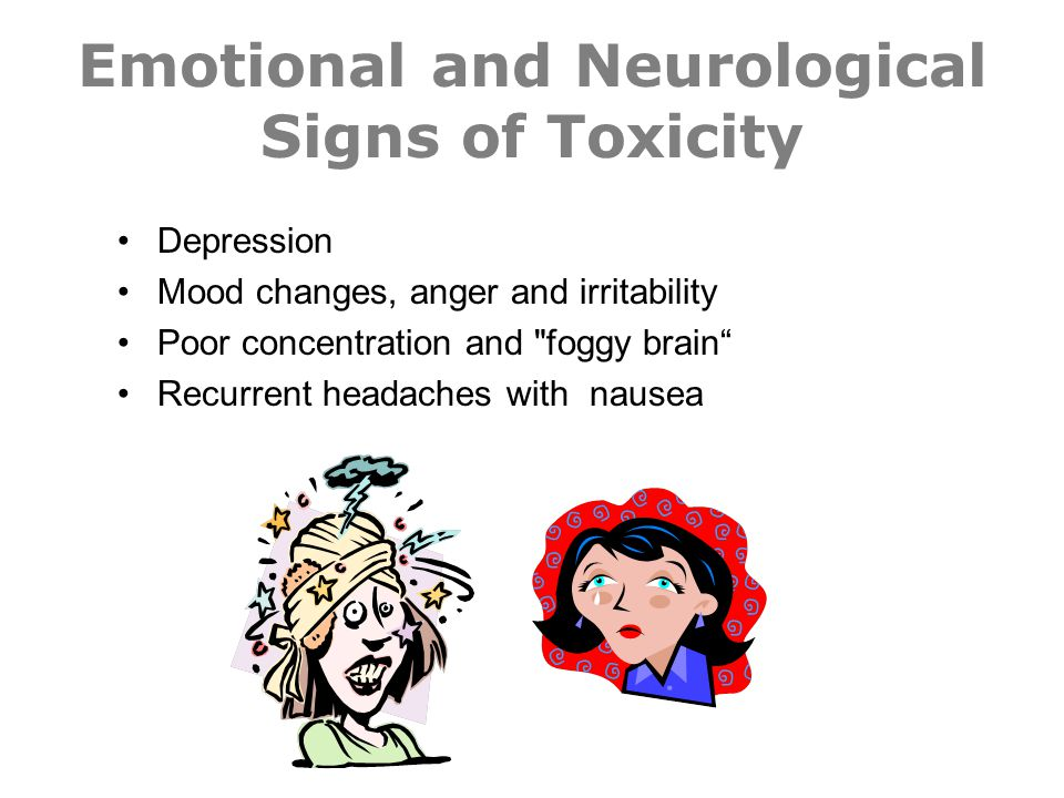 Emotional and Neurological Signs of Toxicity Depression Mood changes, anger and irritability Poor concentration and