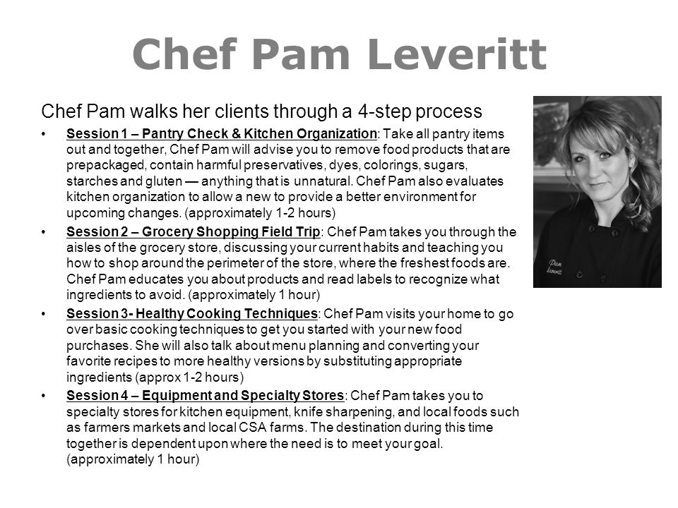 Chef Pam Leveritt Chef Pam walks her clients through a 4-step process Session 1 – Pantry Check & Kitchen Organization: Take all pantry items out and t
