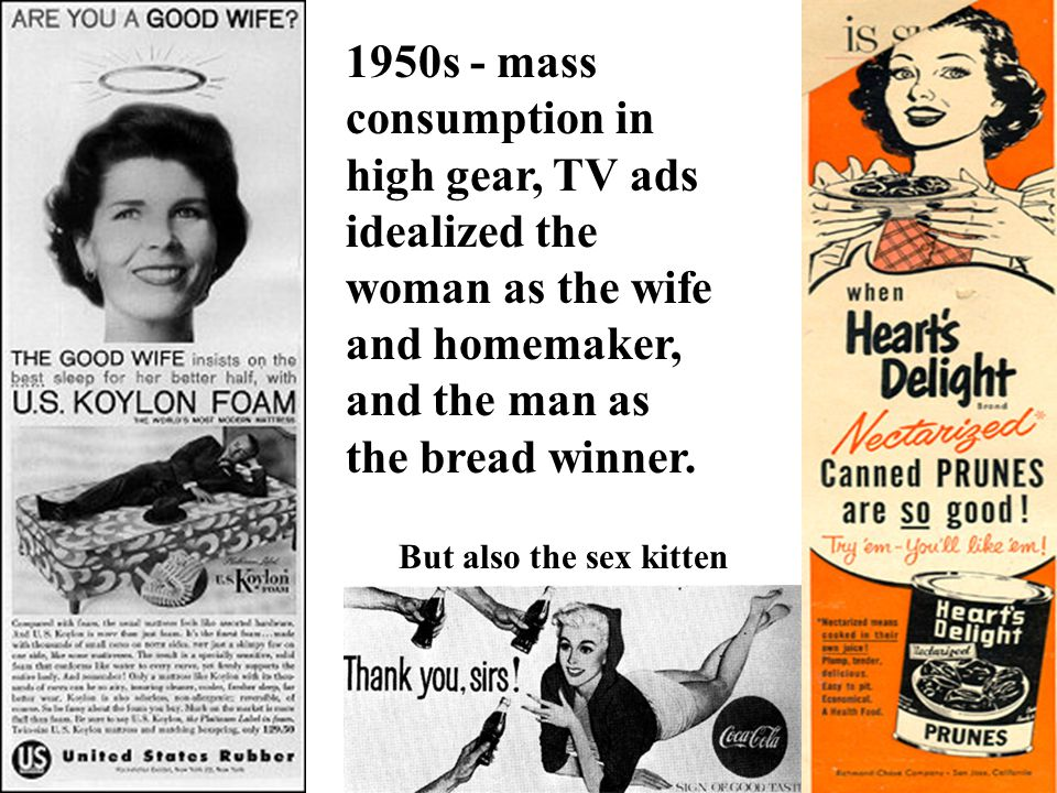 1950s - mass consumption in high gear, TV ads idealized the woman as the wife and homemaker, and the man as the bread winner. But also the sex kitten