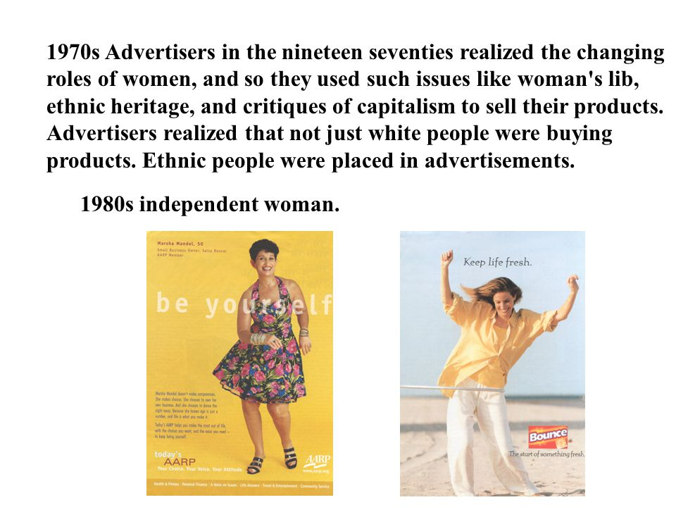 1970s Advertisers in the nineteen seventies realized the changing roles of women, and so they used such issues like woman's lib, ethnic heritage, and