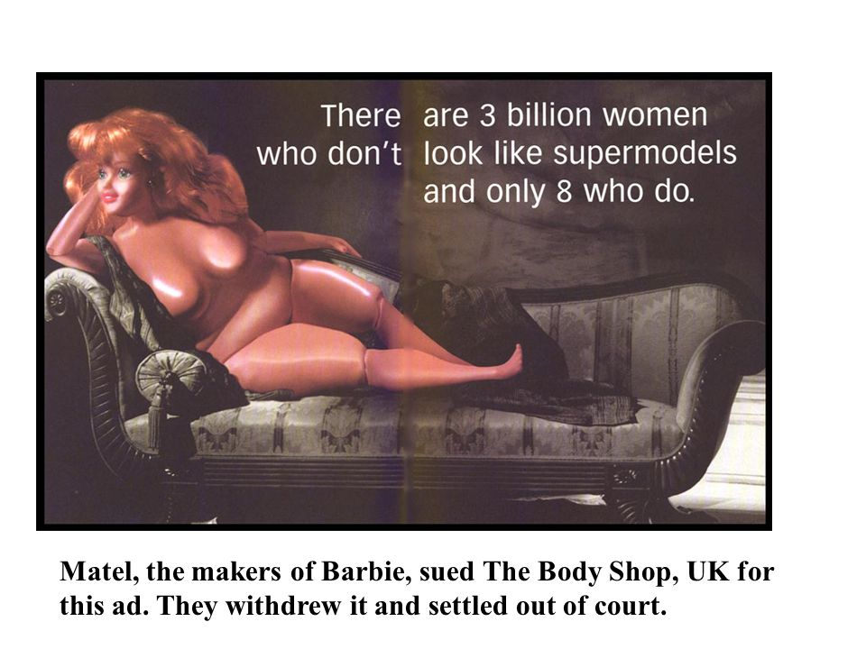Matel, the makers of Barbie, sued The Body Shop, UK for this ad. They withdrew it and settled out of court.