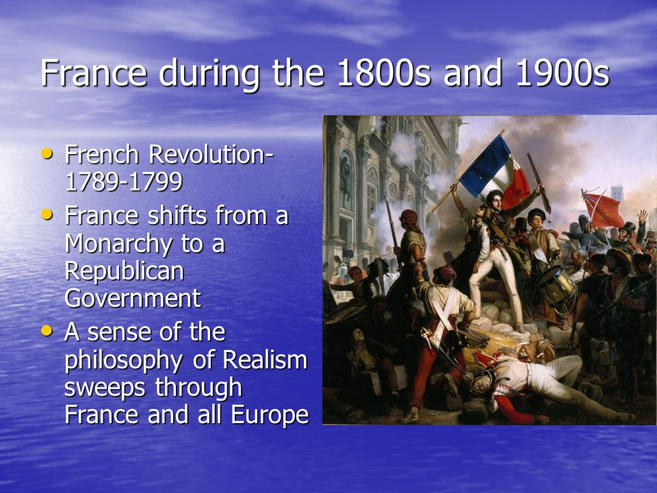 France during the 1800s and 1900s French Revolution French Revolution France shifts from a Monarchy to a Republican Government France shifts from a Monarchy to a Republican Government A sense of the philosophy of Realism sweeps through France and all Europe A sense of the philosophy of Realism sweeps through France and all Europe