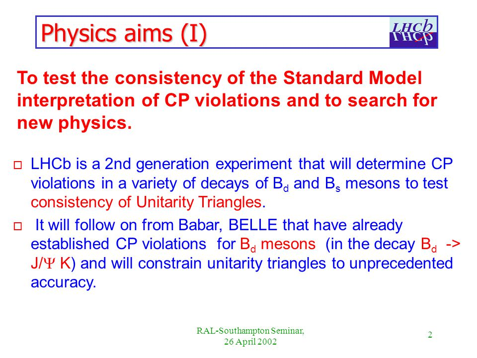 2 RAL-Southampton Seminar, 26 April 2002 Physics aims (I) To test the consistency of the Standard Model interpretation of CP violations and to search for new physics.