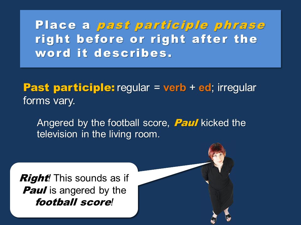 Place a past participle phrase right before or right after the word it describes.