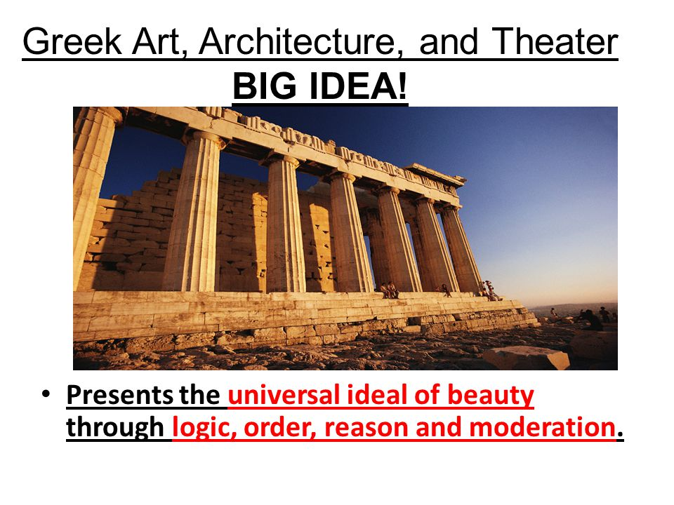 Greek Art, Architecture, and Theater BIG IDEA! Presents the universal ideal of beauty through logic, order, reason and moderation.