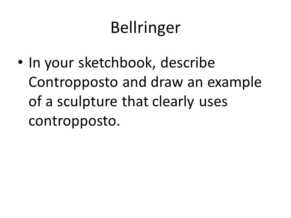Bellringer In your sketchbook, describe Contropposto and draw an example of a sculpture that clearly uses contropposto.