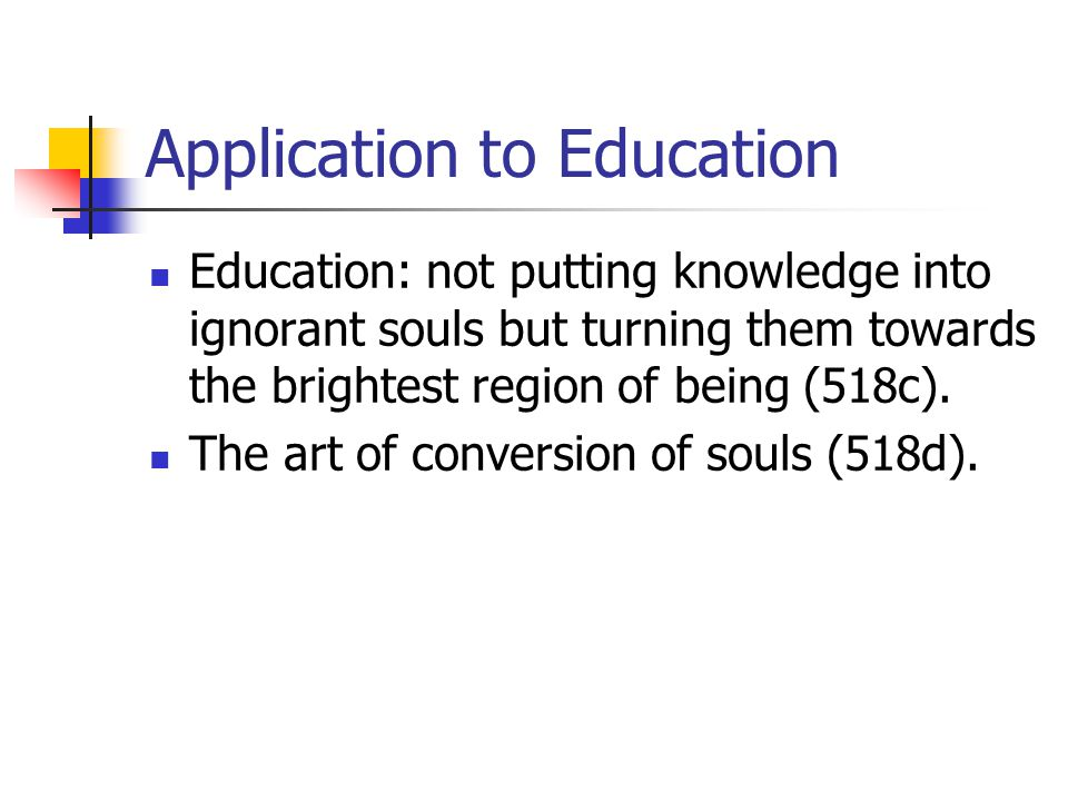 Application to Education Education: not putting knowledge into ignorant souls but turning them towards the brightest region of being (518c). The art o