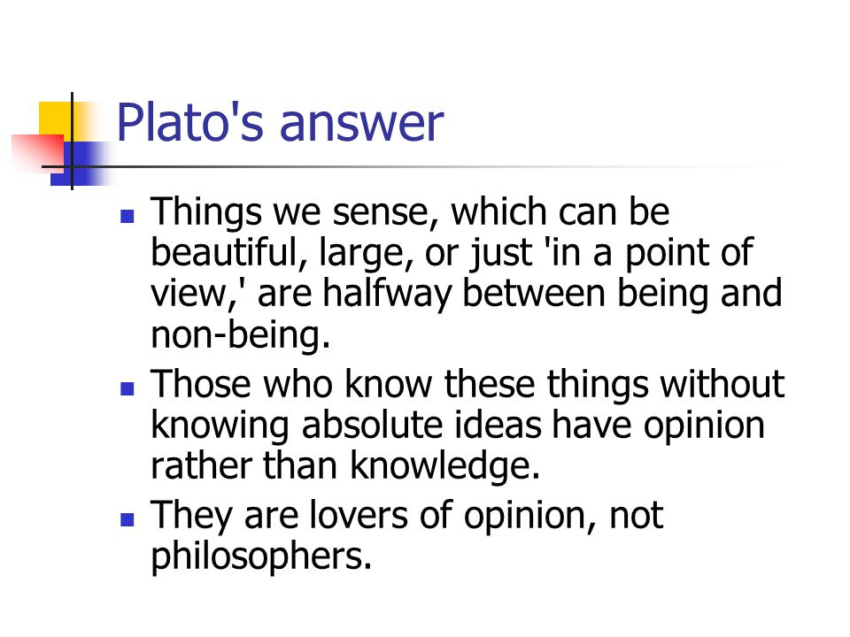 Plato's answer Things we sense, which can be beautiful, large, or just 'in a point of view,' are halfway between being and non-being. Those who know t