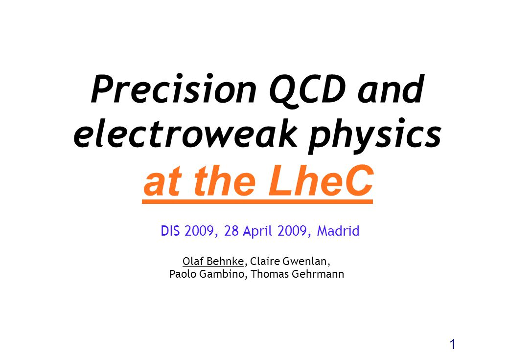 Precision QCD and electroweak physics at the LheC Olaf Behnke, Claire Gwenlan, Paolo Gambino, Thomas Gehrmann 1 DIS 2009, 28 April 2009, Madrid