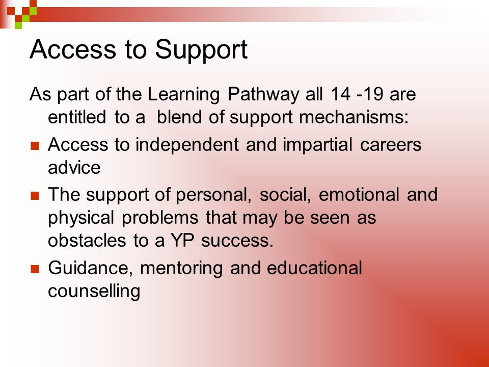 Access to Support As part of the Learning Pathway all 14 -19 are entitled to a blend of support mechanisms: Access to independent and impartial career