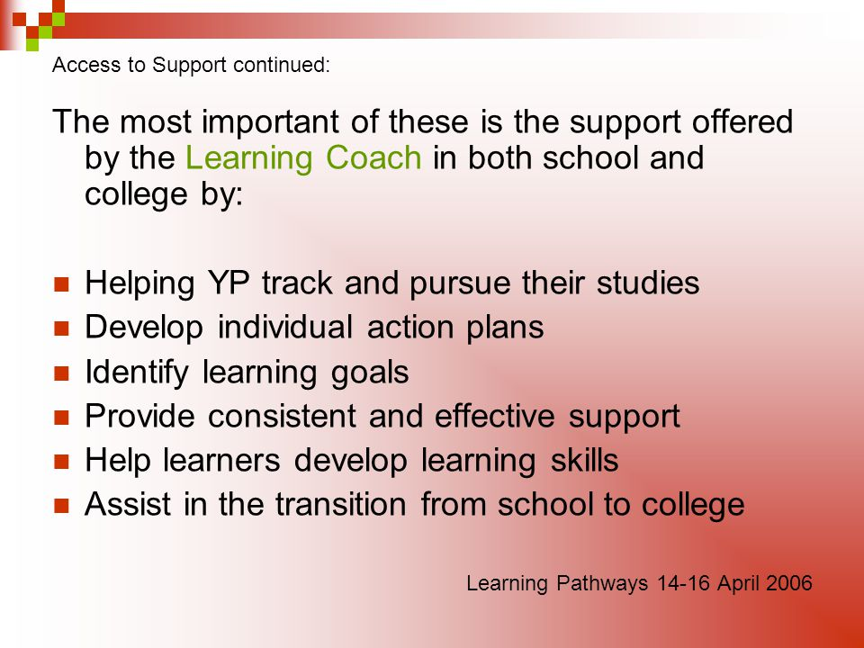 Access to Support continued: The most important of these is the support offered by the Learning Coach in both school and college by: Helping YP track and pursue their studies Develop individual action plans Identify learning goals Provide consistent and effective support Help learners develop learning skills Assist in the transition from school to college Learning Pathways April 2006