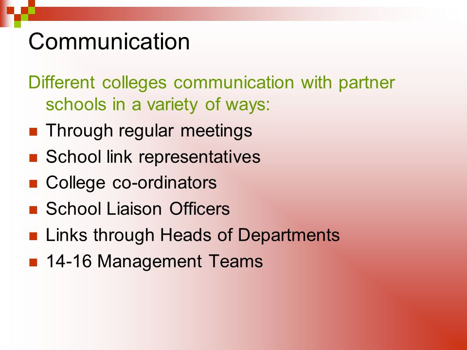 Communication Different colleges communication with partner schools in a variety of ways: Through regular meetings School link representatives College co-ordinators School Liaison Officers Links through Heads of Departments Management Teams