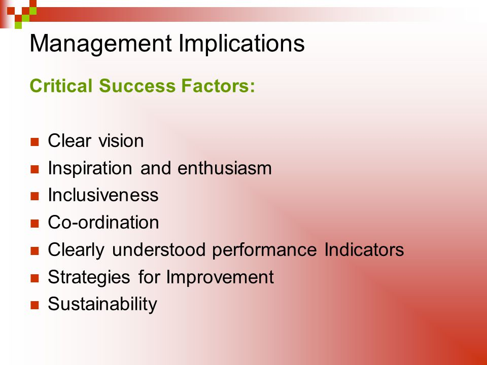 Management Implications Critical Success Factors: Clear vision Inspiration and enthusiasm Inclusiveness Co-ordination Clearly understood performance Indicators Strategies for Improvement Sustainability